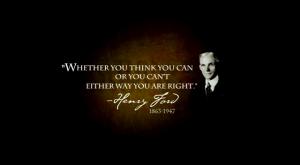 Het maakt niet uit of je denkt dat je iets kunt of dat je denkt dat je iets niet kunt, in beide gevallen heb je gelijk - Henry Ford, 1863-1947 over de kracht van overtuigingen en je zelfvertrouwen